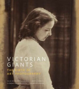 Victorian Giants: The Birth of Art Photography by Phillip Prodger