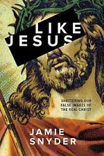 Like Jesus : Shattering Our False Images of the Real Christ by Jamie Snyder 2016