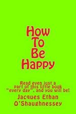 How to Be Happy : Read Even Just a Part of This Little Book Every Day , and...