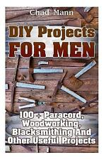 Diy Projects for Men: 100 + Paracord, Woodworking, Blacksmithing and Other.