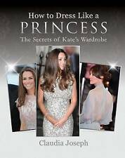 How to Dress Like a Princess   Wardrobe by Claudia Joseph 9781909109728