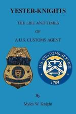 Yester-Knights : The Life and Times of a U. S. Customs Agent by Myles W....