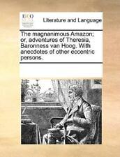 The Magnanimous Amazon; Or, Adventures Of Theresia, Baronness Van Hoog. With ...