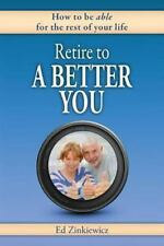 Retire to a Better You : How to Be Able for the Rest of Your Life (2013,...