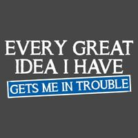 EVERY GREAT IDEA I HAVE GETS ME IN TROUBLE  MRT Funny T-shirts