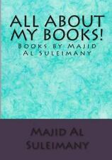 All about My Books! : Books by Majid Al Suleimany! by Majid Al Suleimany...