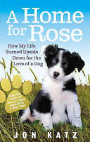 A Home for Rose: How My Life Turned Upside Down for the Love of a Dog, Katz, Jon