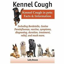 Kennel Cough : Kennel Cough in Pets: Facts and Information by Lolly Brown...