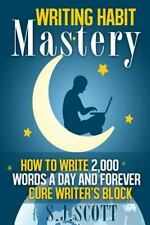 Writing Habit Mastery : How to Write 2,000 Words a Day and Forever Cure...