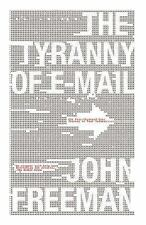 The Tyranny of E-Mail: The Four-Thousand-Year Journey to Your Inbox John Freeman