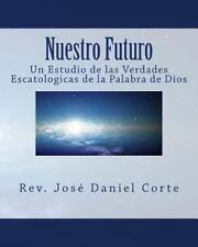 Nuestro Futuro : Un Estudio de Las Verdades Escatologicas de la Palabra de...