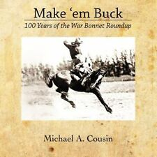 Make 'em Buck: 100 Years of the War Bonnet Roundup by Michael Cousin (2011,...