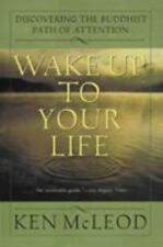Wake Up To Your Life: Discovering The Buddhist Path Of Attention: By Ken McLeod
