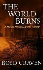 The World Burns: A Post Apocalyptic Story by Boyd L Craven (Book 1)