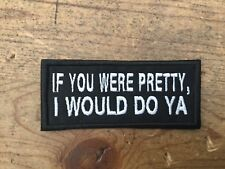 If You Were Pretty, I Would Do Ya embroidered biker patch motorcycle NEW!