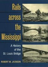 Rails across the Mississippi: A HISTORY OF THE ST. LOUIS BRIDGE, Robert W. Jacks