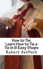 How to Tie : Learn How to Tie a Tie in 6 Easy Steps by Robert Seiffert (2011,...