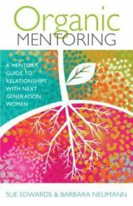 Organic Mentoring: A Mentors Guide to Relationships with Next Generation Women