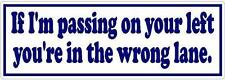 If I'm passing on your left you're in the wrong lane - Bumper Sticker