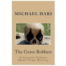 The Grave Robbers : A Central Illinois Small Town History by Michael Hari...
