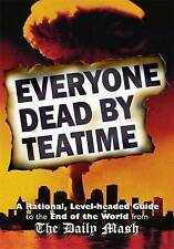 Everyone Dead by Teatime: A Rational, Level-headed Guide to the End of the...
