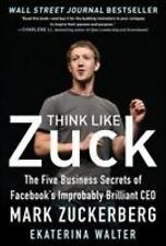 Think Like Zuck : The Five Business Secrets of Facebook's Improba