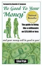 Be Good to Your Money: The Guide to Living Like a Millionaire on $25,000 of L...