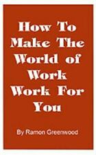 How to Make the World of Work Work for You : A Common Sense Operating Manual...