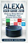 ALEXA USER GUIDE 2018: STEP BY STEP MANUAL TO MASTER YOUR By Andrew Morgan *NEW*