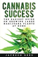 Cannabis Success : The Easiest Guide on Growing Large Marijuana Plants at Hom...