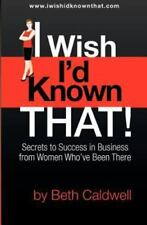 I Wish I'd Known That! : Secrets to Success in Business from Women Who've...