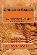 Creer o Saber : La Verdadera Historia de la Humanidad by Hugo Morel (2015,...