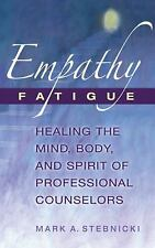 Empathy Fatigue : Healing the Mind, Body, and Spirit of Professional...