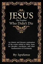 Jesus - the Prophet Who Didn't Die : An Islamic and Quranic Explanation about...