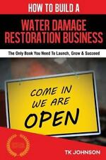 How to Build a Water Damage Restoration Business (Special Edition) : The Only...