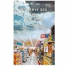 To Serve God and Wal-Mart: The Making of Christian Free Enterprise by Bethany Mo