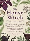 House Witch : Your Complete Guide to Creating a Magical Space With Rituals an...