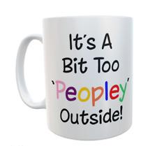 Funny Mug IT'S A BIT TOO PEOPLEY OUTSIDE Novelty Cute Custom Work Gift Present