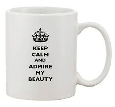 Keep Calm And Admire My Beauty Funny Dishwasher Safe Ceramic White Coffee Mug