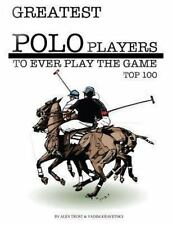 Greatest Polo Players to Ever Play the Game: Top 100 by Alex Trost and Vadim...