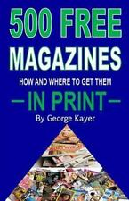 500 Free Magazines : How and Where to Get Them in Print: By Kayer, George Pub...