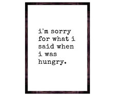 kitchen Wall art quote print - I'm sorry for what i said when i was hungry print