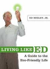 Living Like Ed: A Guide to the Eco-Friendly Life Begley Jr., Ed Paperback Used
