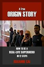 A True Origin Story - How to Be a Real-Life Superhero in 12 Steps by Roxanne...