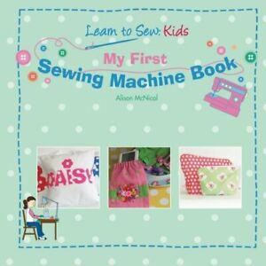 My First Sewing Machine Book: Learn To Sew: Kids by McNicol, Alison Book The