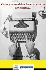 Cosas Que No Debes Hacer Si Quieres Ser Escritor by Francisco Angulo Lafuente...