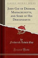 John Gay of Dedham, Massachusetts, and Some of His Descendants (Classic Reprint)