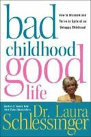 Bad Childhood---Good Life: How to Blossom and Thrive in Spite of an Unhappy Chil