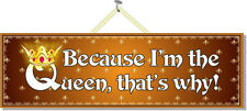 Because I'm the Queen, That's Why! Funny Womens Humor Quote Sign Pm110