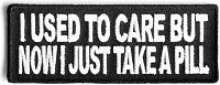I USED TO CARE BUT NOW I TAKE A PILL EMBROIDERED PATCH